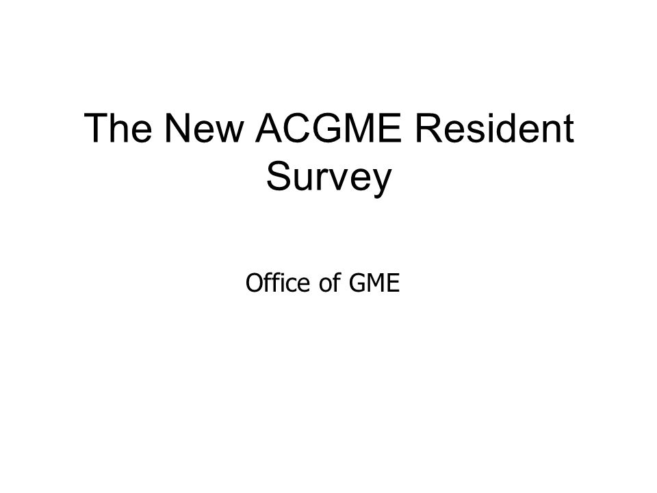 The New ACGME Resident Survey Office of GME