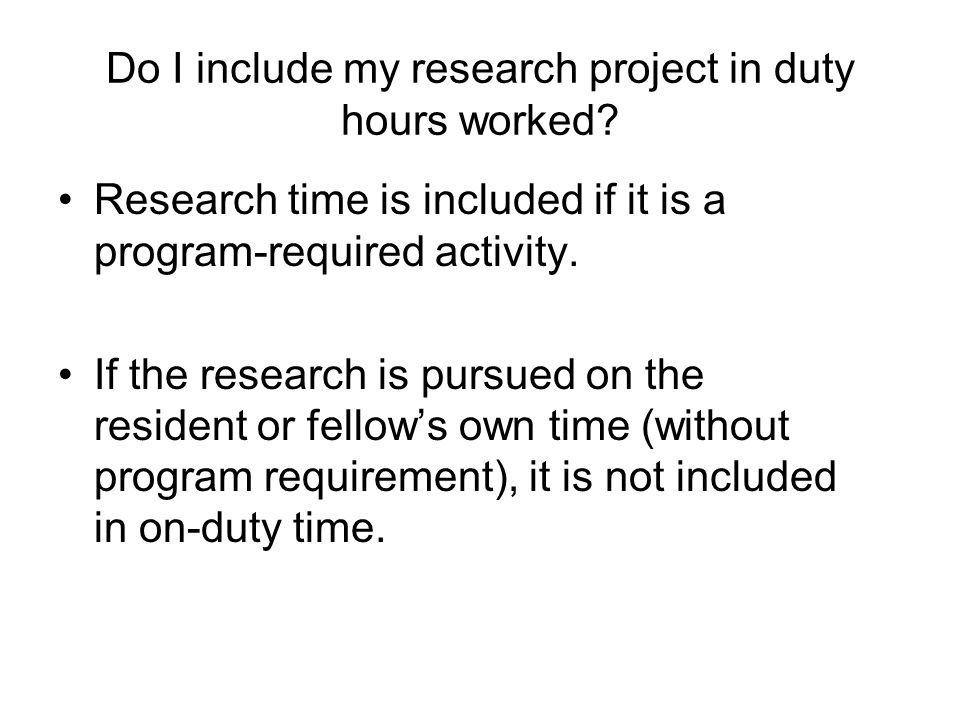 Do I include my research project in duty hours worked? Research time is included if it is a program-required activity. If the research is pursued on t