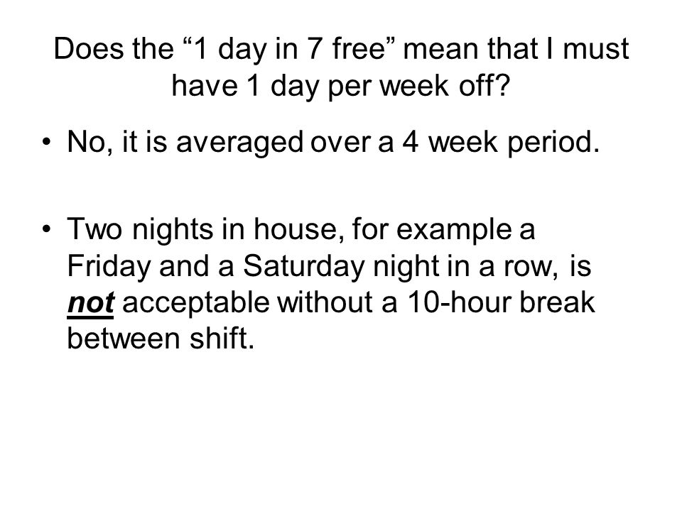 Does the 1 day in 7 free mean that I must have 1 day per week off? No, it is averaged over a 4 week period. Two nights in house, for example a Friday