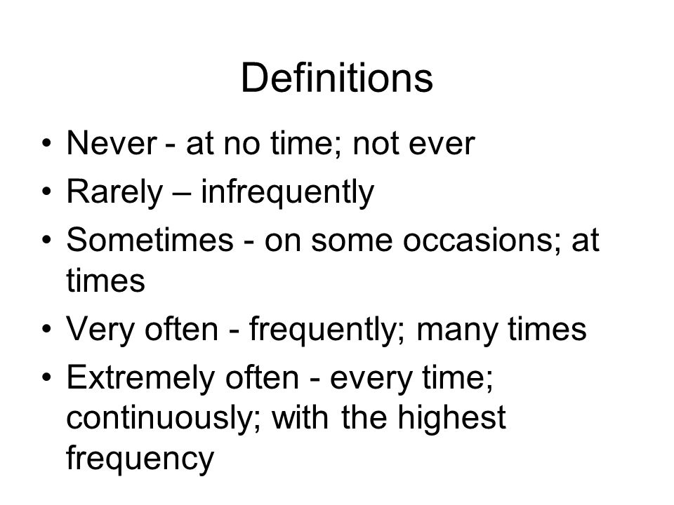 Definitions Never - at no time; not ever Rarely – infrequently Sometimes - on some occasions; at times Very often - frequently; many times Extremely often - every time; continuously; with the highest frequency