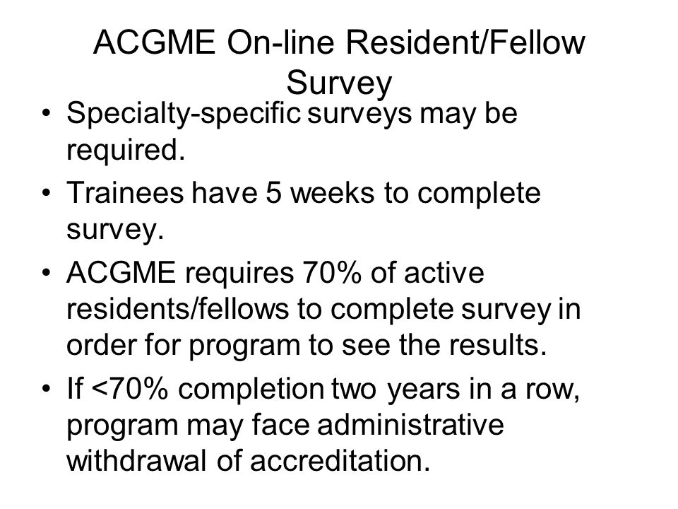 ACGME On-line Resident/Fellow Survey Specialty-specific surveys may be required. Trainees have 5 weeks to complete survey. ACGME requires 70% of activ