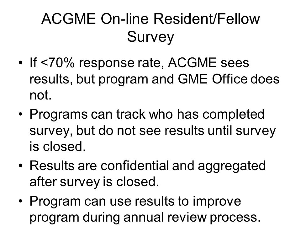 ACGME On-line Resident/Fellow Survey If <70% response rate, ACGME sees results, but program and GME Office does not. Programs can track who has comple