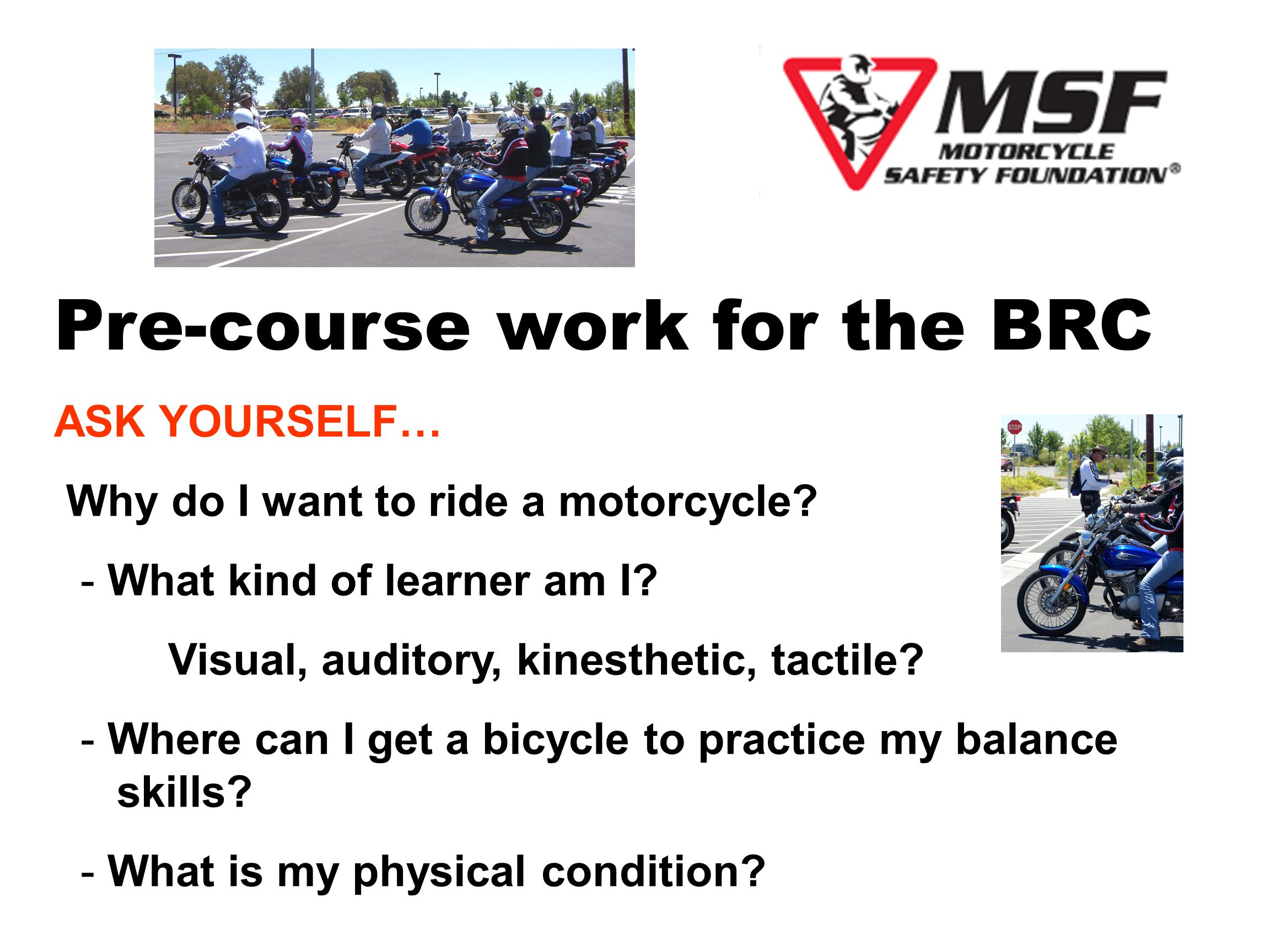 THE BASIC RIDER COURSE 5 Hours of Classroom + Knowledge Test 10 Hours of Range Exercises + Evaluation What can you do to get ready for the class.