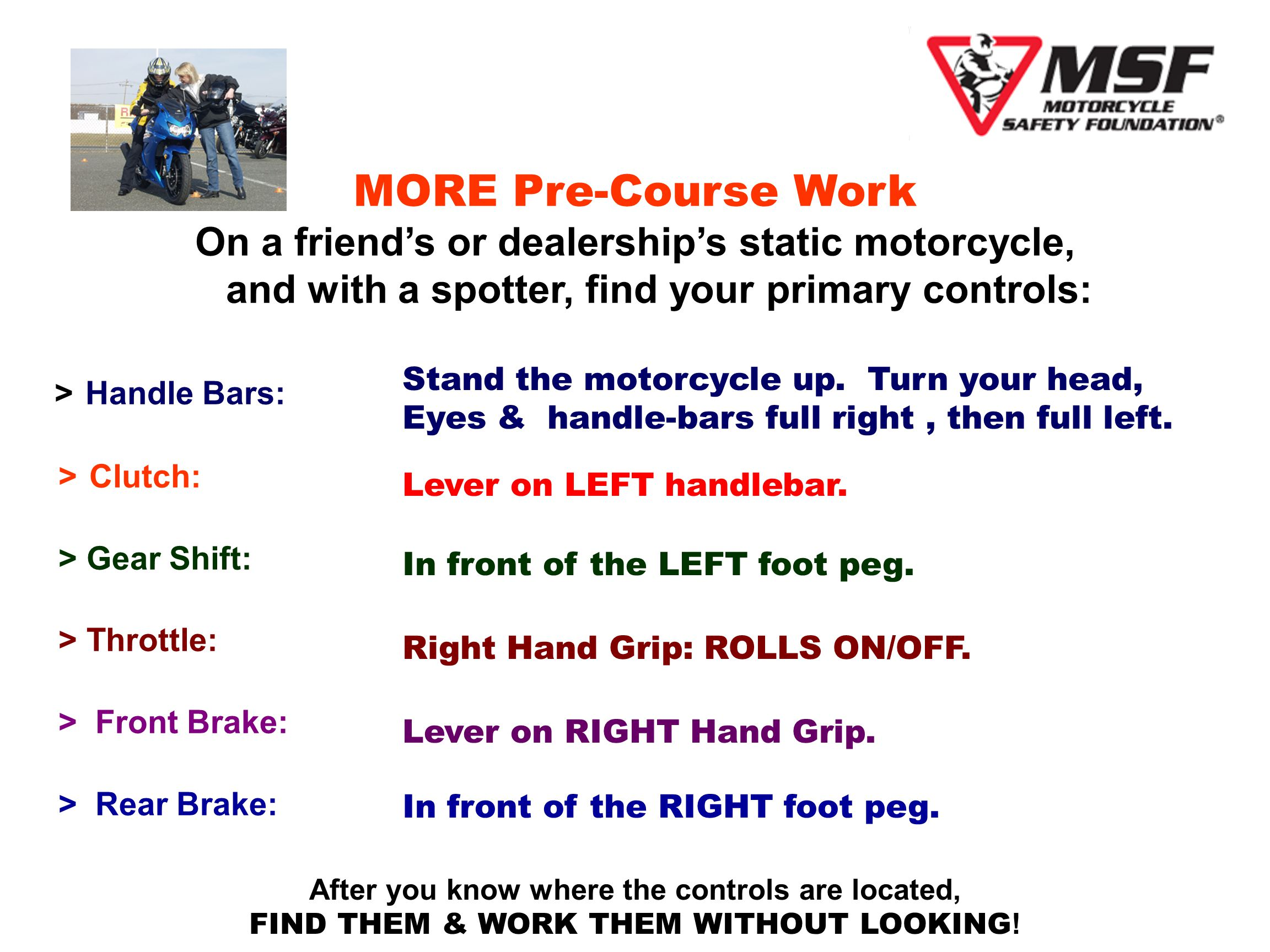 MORE Pre-Course Work On a friends or dealerships static motorcycle, and with a spotter, find your primary controls: > Handle Bars: > Clutch: > Gear Shift: > Throttle: > Front Brake: > Rear Brake: Stand the motorcycle up.