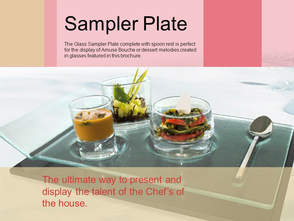 Sampler Plate The Glass Sampler Plate complete with spoon rest is perfect for the display of Amuse Bouche or dessert melodies created in glasses featured in this brochure..