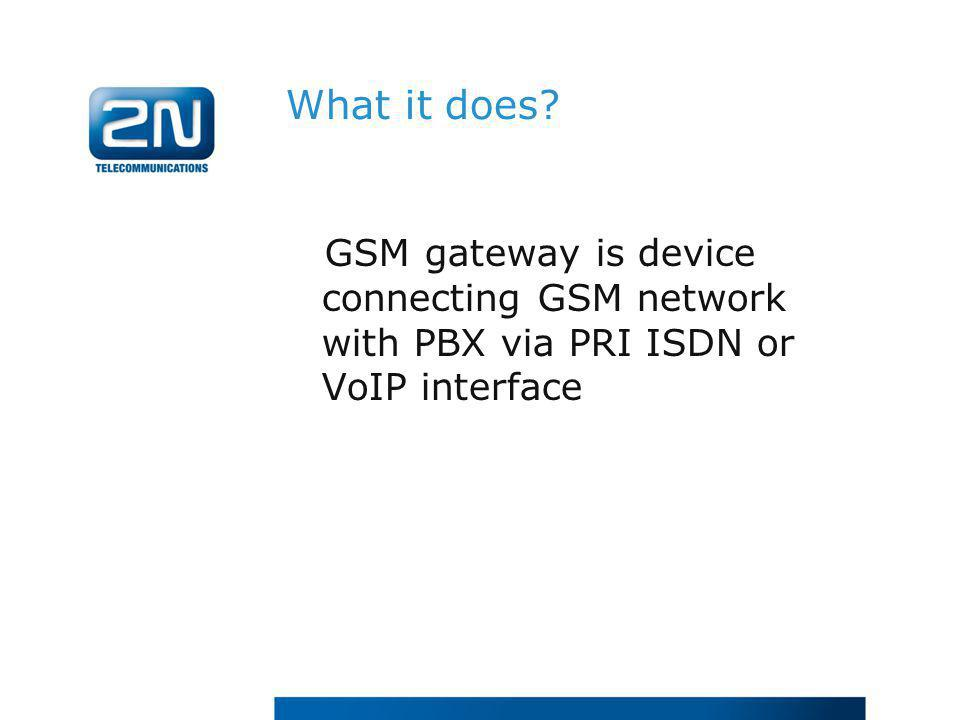 What it does? GSM gateway is device connecting GSM network with PBX via PRI ISDN or VoIP interface