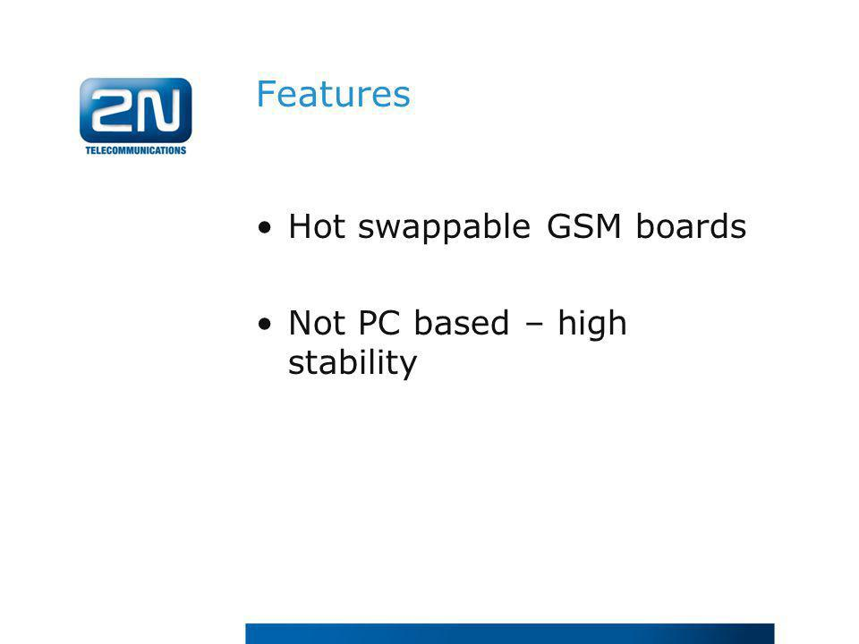Features Hot swappable GSM boards Not PC based – high stability