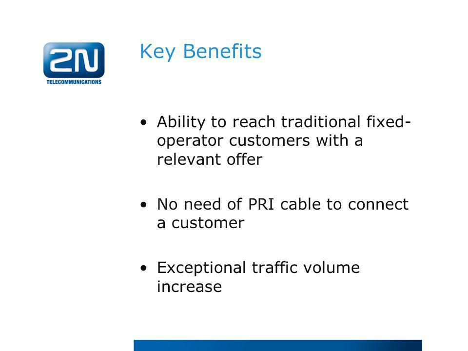 Key Benefits Ability to reach traditional fixed- operator customers with a relevant offer No need of PRI cable to connect a customer Exceptional traff