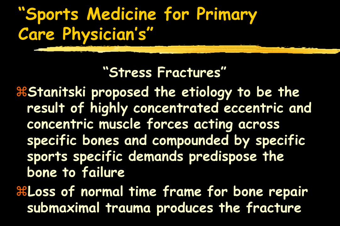 Sports Medicine for Primary Care Physicians zMuscle fatigue also plays a role in stress fractures zWith fatigue of the muscle envelope, greater stress is absorbed by the underlying bone and predispose to stress fractures zIncreased muscle force--change in remodeling rate--resorption and rarefaction--microfractures--stress fx