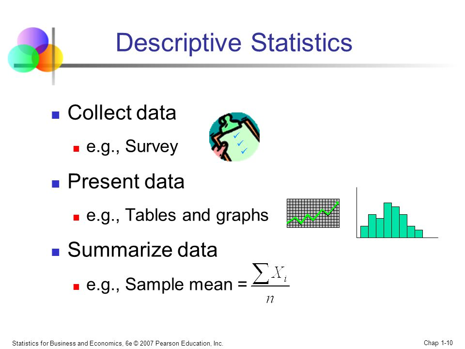 Statistics for Business and Economics, 6e © 2007 Pearson Education, Inc. Chap 1-10 Descriptive Statistics Collect data e.g., Survey Present data e.g.,