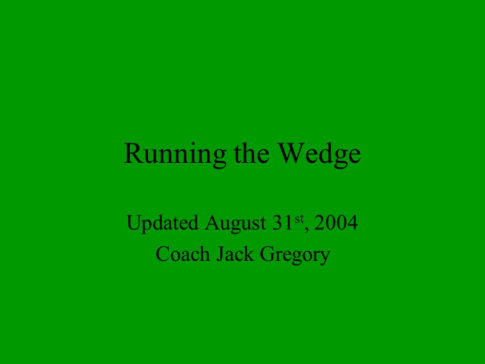 Running the Wedge Updated August 31 st, 2004 Coach Jack Gregory
