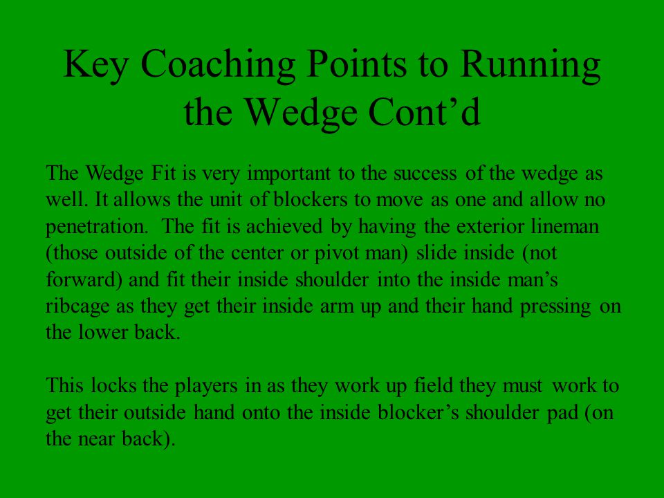 Key Coaching Points to Running the Wedge Contd The Wedge Fit is very important to the success of the wedge as well. It allows the unit of blockers to
