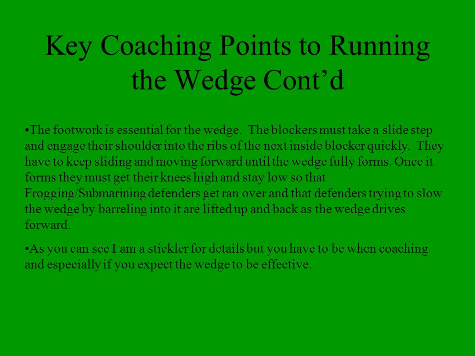 Key Coaching Points to Running the Wedge Contd The footwork is essential for the wedge. The blockers must take a slide step and engage their shoulder