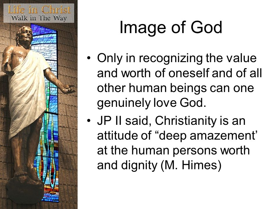 Image of God Only in recognizing the value and worth of oneself and of all other human beings can one genuinely love God. JP II said, Christianity is