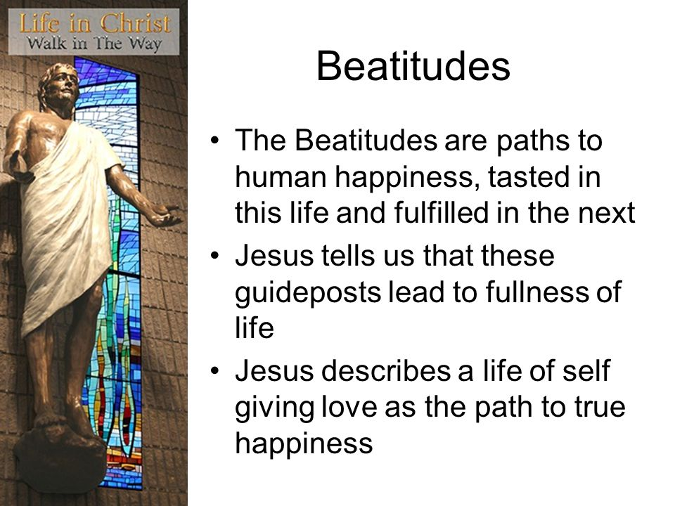 Beatitudes The Beatitudes are paths to human happiness, tasted in this life and fulfilled in the next Jesus tells us that these guideposts lead to ful