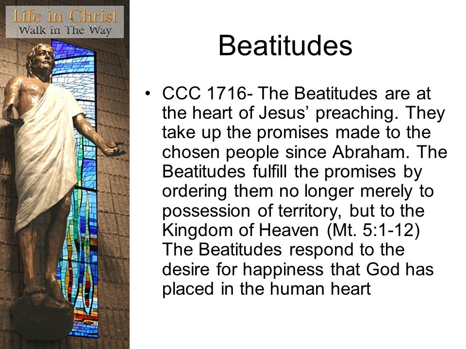 Beatitudes CCC 1716- The Beatitudes are at the heart of Jesus preaching. They take up the promises made to the chosen people since Abraham. The Beatit