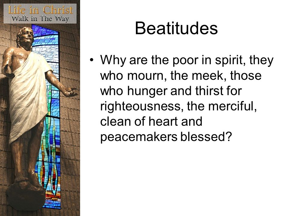 Beatitudes Why are the poor in spirit, they who mourn, the meek, those who hunger and thirst for righteousness, the merciful, clean of heart and peace