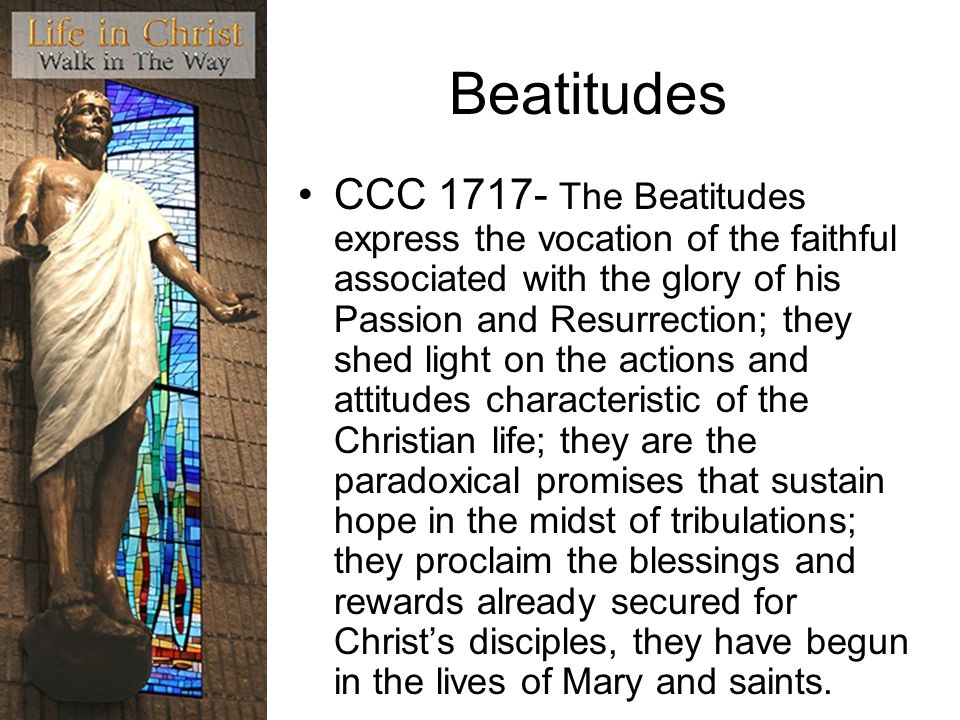 Beatitudes CCC 1717- The Beatitudes express the vocation of the faithful associated with the glory of his Passion and Resurrection; they shed light on