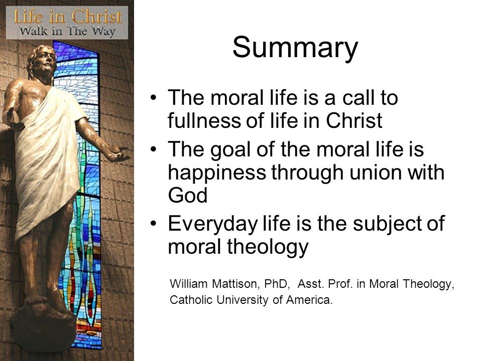 Summary The moral life is a call to fullness of life in Christ The goal of the moral life is happiness through union with God Everyday life is the sub