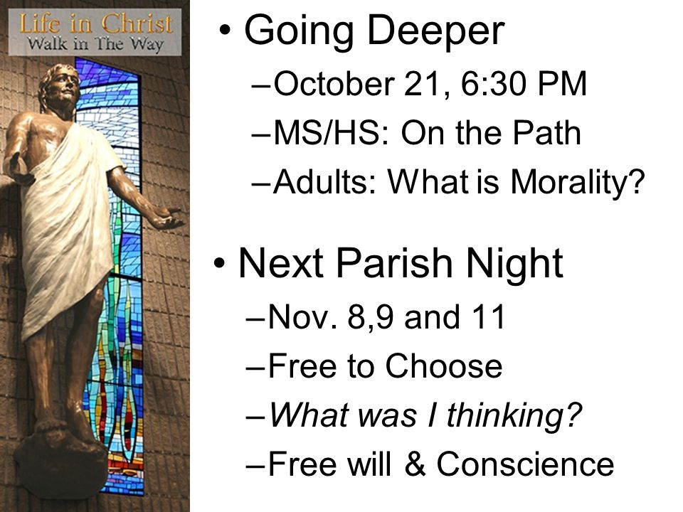Next Parish Night –Nov. 8,9 and 11 –Free to Choose –What was I thinking? –Free will & Conscience Going Deeper –October 21, 6:30 PM –MS/HS: On the Path