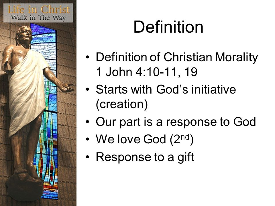 Definition Definition of Christian Morality 1 John 4:10-11, 19 Starts with Gods initiative (creation) Our part is a response to God We love God (2 nd