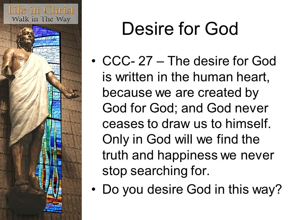 Desire for God CCC- 27 – The desire for God is written in the human heart, because we are created by God for God; and God never ceases to draw us to h