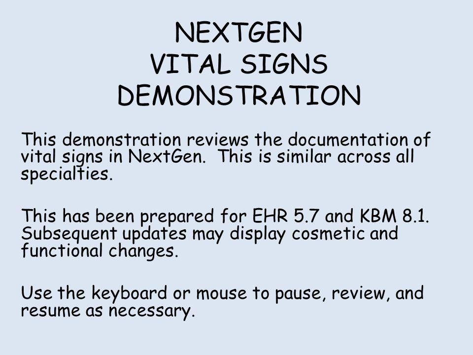 NEXTGEN VITAL SIGNS DEMONSTRATION This demonstration reviews the documentation of vital signs in NextGen. This is similar across all specialties. This