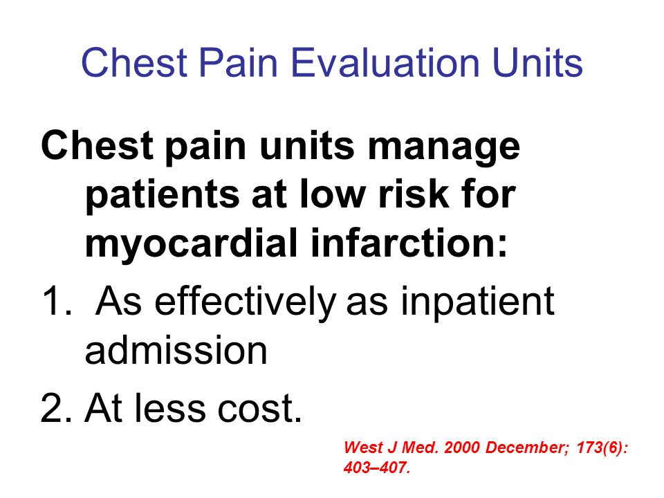 Chest Pain Evaluation Units Chest pain units manage patients at low risk for myocardial infarction: 1. As effectively as inpatient admission 2.At less