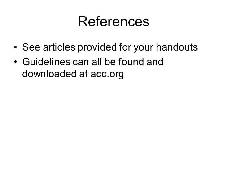 References See articles provided for your handouts Guidelines can all be found and downloaded at acc.org