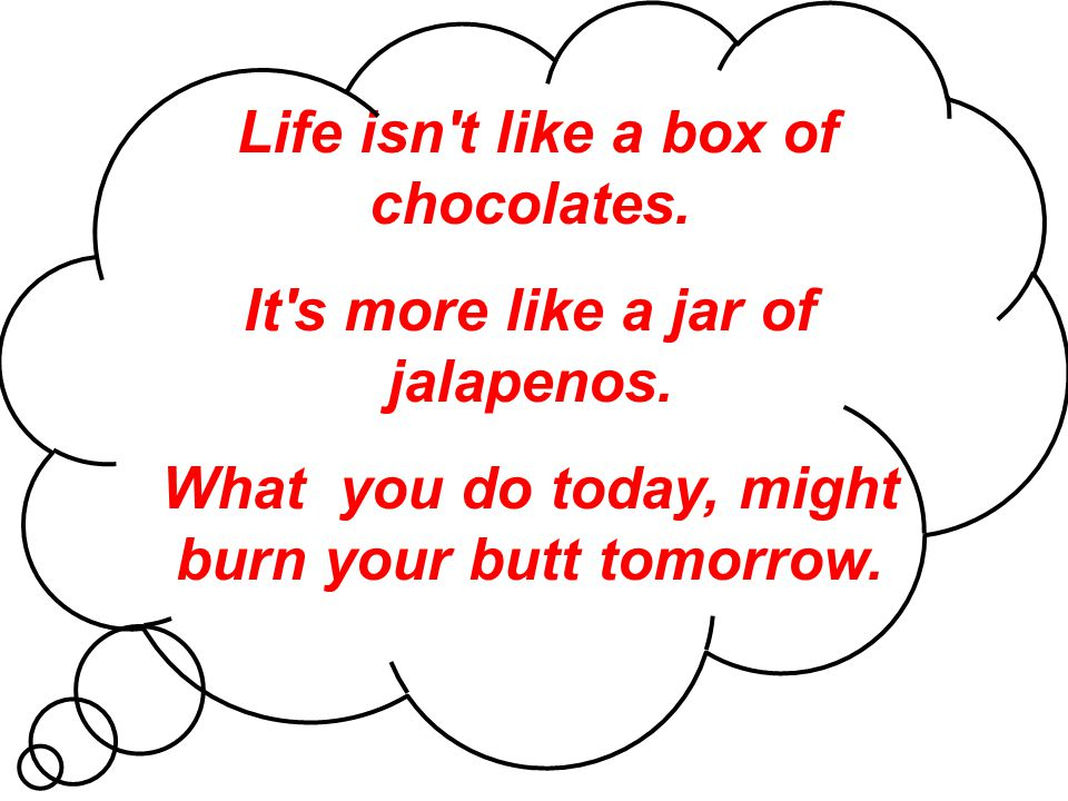 Life isn't like a box of chocolates. It's more like a jar of jalapenos. What you do today, might burn your butt tomorrow.