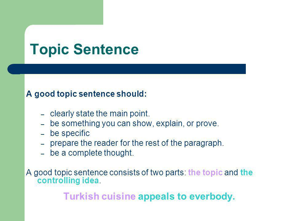 Topic Sentence A good topic sentence should: – clearly state the main point. – be something you can show, explain, or prove. – be specific – prepare t