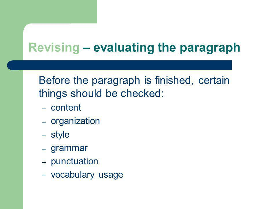 Revising – evaluating the paragraph Before the paragraph is finished, certain things should be checked: – content – organization – style – grammar – p