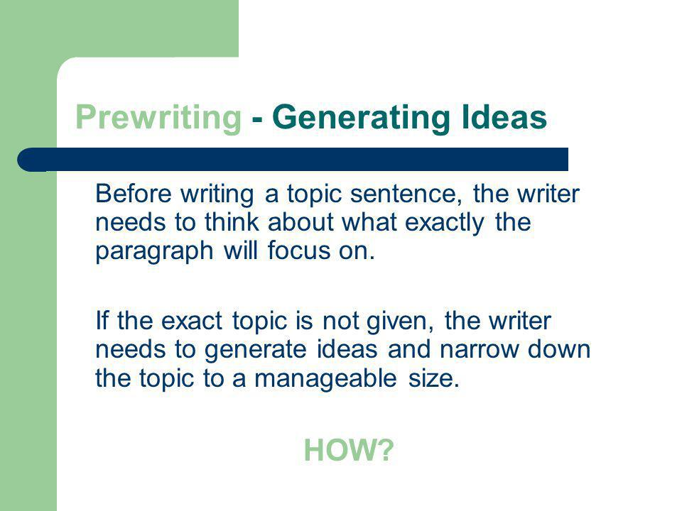 Prewriting - Generating Ideas Before writing a topic sentence, the writer needs to think about what exactly the paragraph will focus on. If the exact