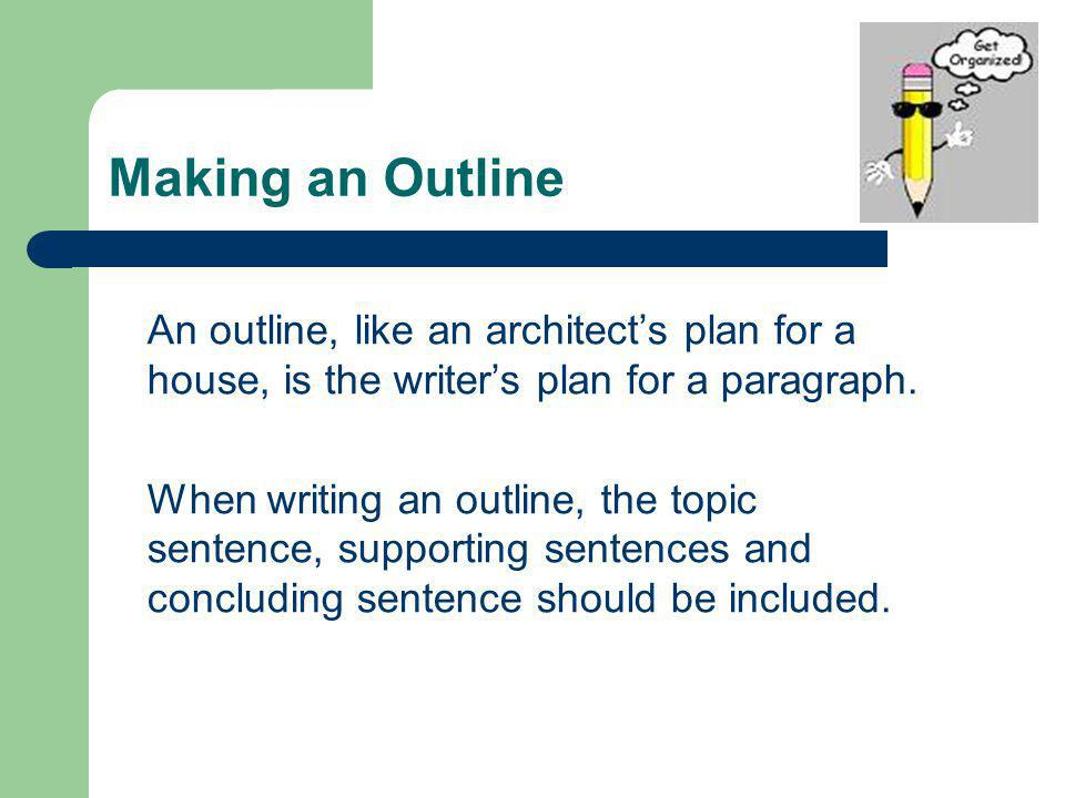 Making an Outline An outline, like an architects plan for a house, is the writers plan for a paragraph. When writing an outline, the topic sentence, s