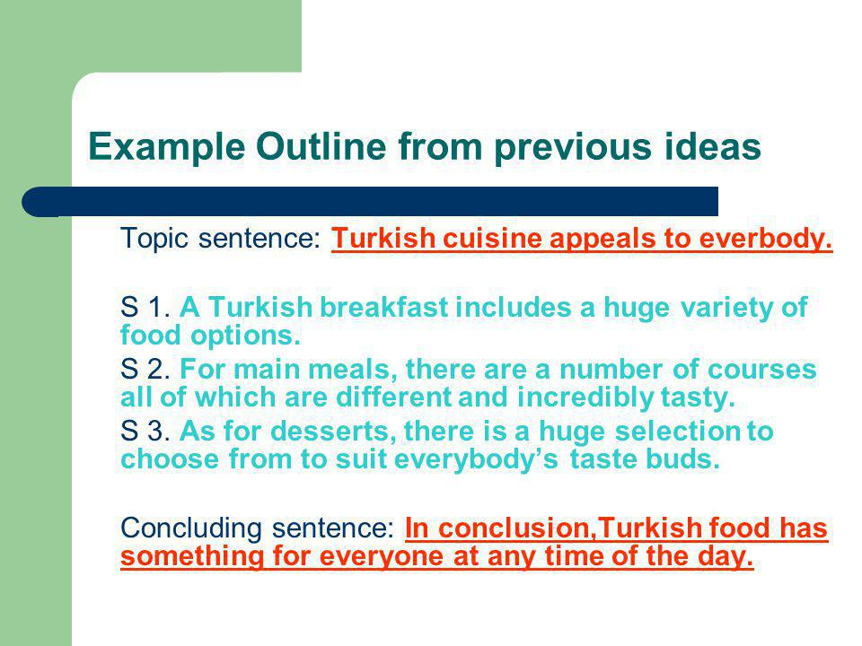 Example Outline from previous ideas Topic sentence: Turkish cuisine appeals to everbody. S 1. A Turkish breakfast includes a huge variety of food opti