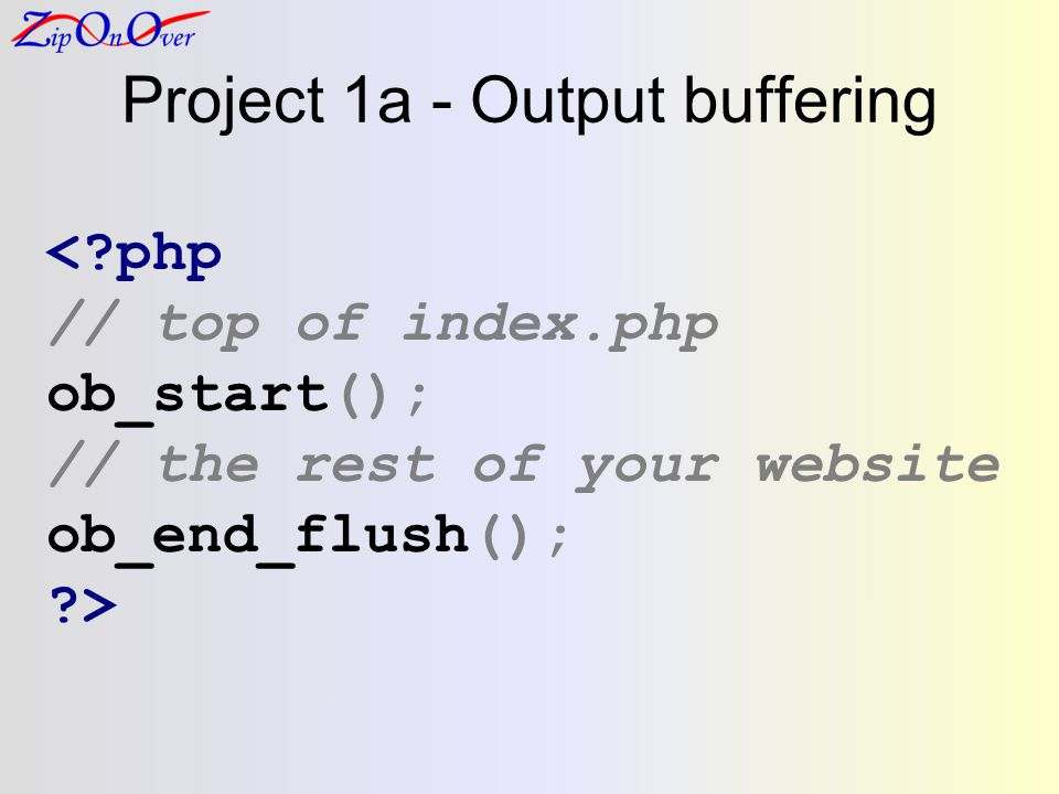 Project 1a - Output buffering <?php // top of index.php ob_start(); // the rest of your website ob_end_flush(); ?>