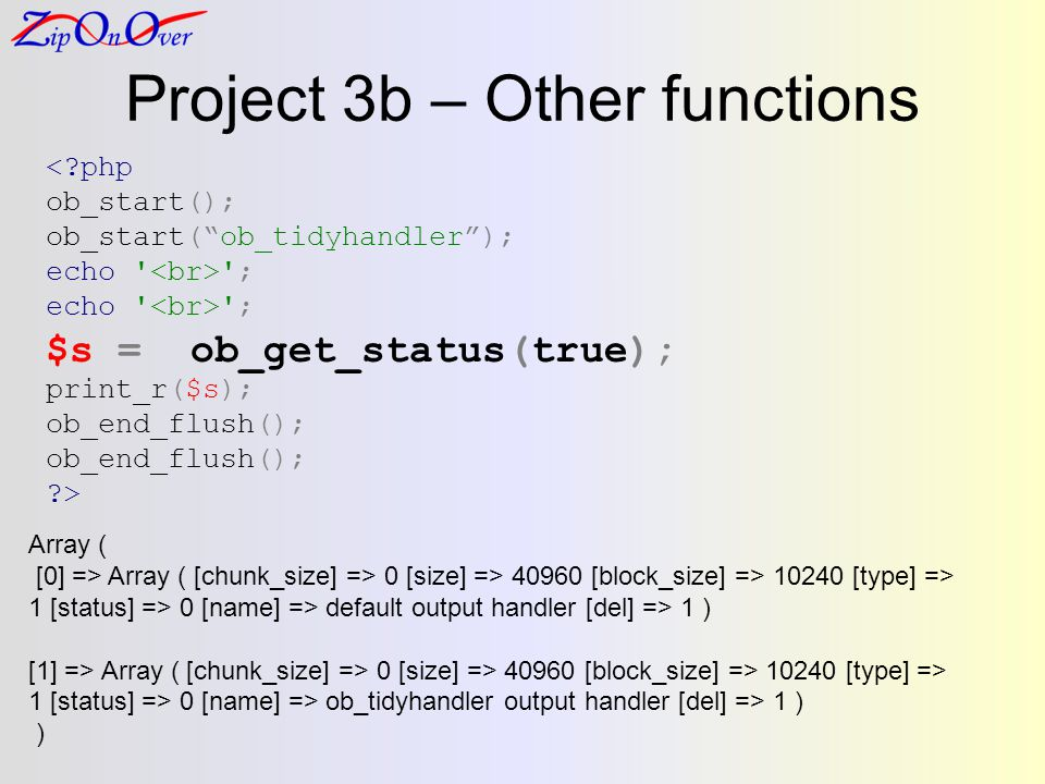 Project 3b – Other functions <?php ob_start(); ob_start(ob_tidyhandler); echo ; $s = ob_get_status(true); print_r($s); ob_end_flush(); ?> Array ( [0] => Array ( [chunk_size] => 0 [size] => 40960 [block_size] => 10240 [type] => 1 [status] => 0 [name] => default output handler [del] => 1 ) [1] => Array ( [chunk_size] => 0 [size] => 40960 [block_size] => 10240 [type] => 1 [status] => 0 [name] => ob_tidyhandler output handler [del] => 1 ) )