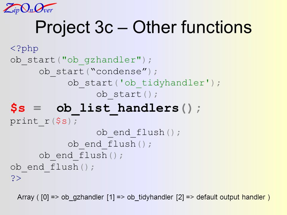 Project 3c – Other functions <?php ob_start( ob_gzhandler ); ob_start(condense); ob_start( ob_tidyhandler ); ob_start(); $s = ob_list_handlers(); print_r($s); ob_end_flush(); ?> Array ( [0] => ob_gzhandler [1] => ob_tidyhandler [2] => default output handler )