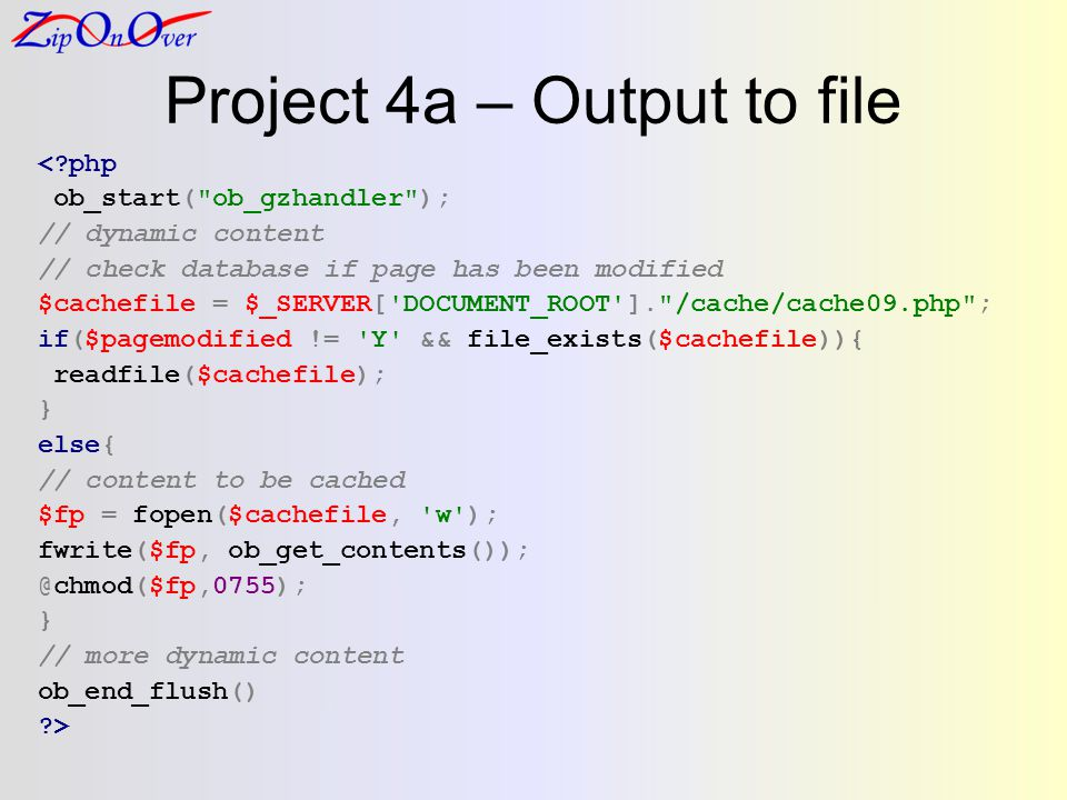 Project 4a – Output to file <?php ob_start( ob_gzhandler ); // dynamic content // check database if page has been modified $cachefile = $_SERVER[ DOCUMENT_ROOT ]. /cache/cache09.php ; if($pagemodified != Y && file_exists($cachefile)){ readfile($cachefile); } else{ // content to be cached $fp = fopen($cachefile, w ); fwrite($fp, ob_get_contents()); @chmod($fp,0755); } // more dynamic content ob_end_flush() ?>