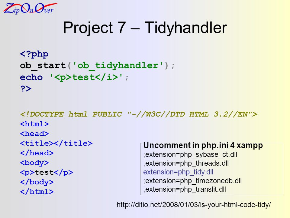 Project 7 – Tidyhandler <?php ob_start( ob_tidyhandler ); echo test ; ?> test http://ditio.net/2008/01/03/is-your-html-code-tidy/ Uncomment in php.ini 4 xampp ;extension=php_sybase_ct.dll ;extension=php_threads.dll extension=php_tidy.dll ;extension=php_timezonedb.dll ;extension=php_translit.dll