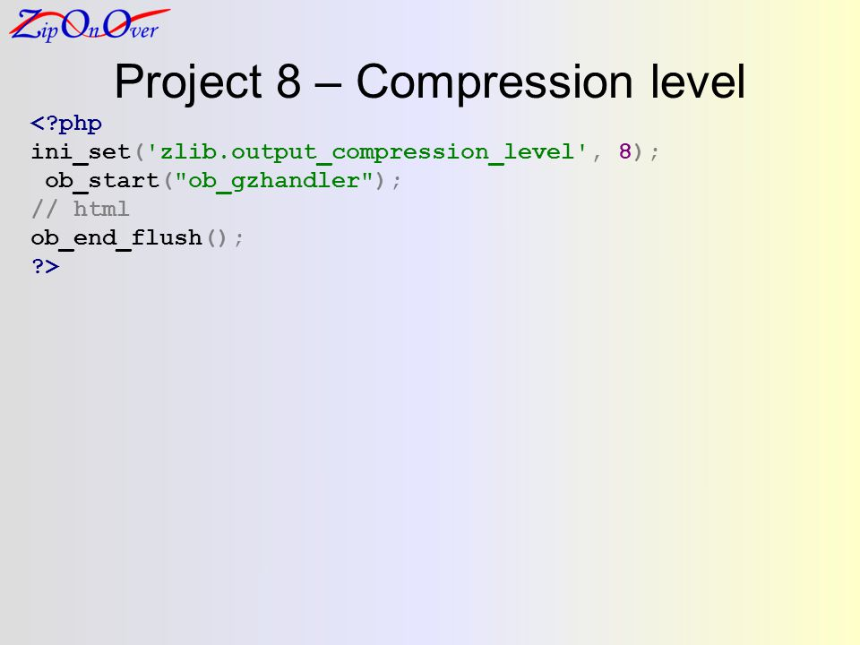 Project 8 – Compression level <?php ini_set( zlib.output_compression_level , 8); ob_start( ob_gzhandler ); // html ob_end_flush(); ?>