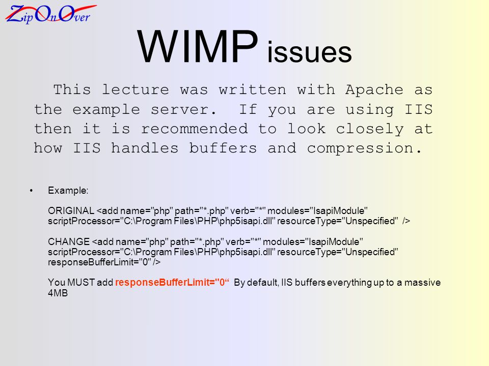 WIMP issues Example: ORIGINAL CHANGE You MUST add responseBufferLimit= 0 By default, IIS buffers everything up to a massive 4MB This lecture was written with Apache as the example server.