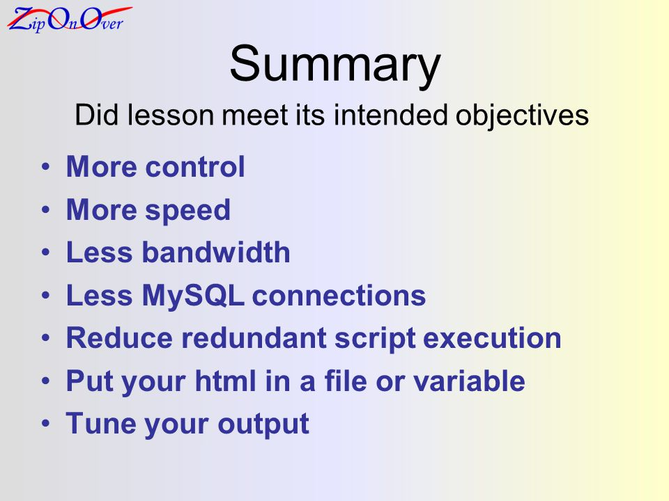 Summary More control More speed Less bandwidth Less MySQL connections Reduce redundant script execution Put your html in a file or variable Tune your output Did lesson meet its intended objectives