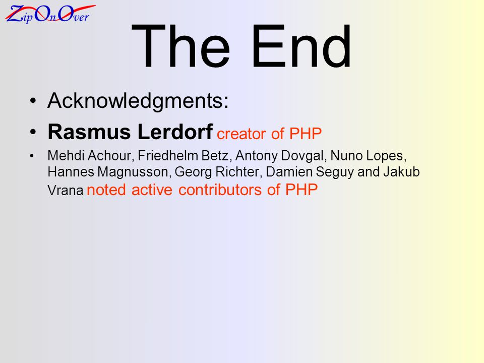 The End Acknowledgments: Rasmus Lerdorf creator of PHP Mehdi Achour, Friedhelm Betz, Antony Dovgal, Nuno Lopes, Hannes Magnusson, Georg Richter, Damie