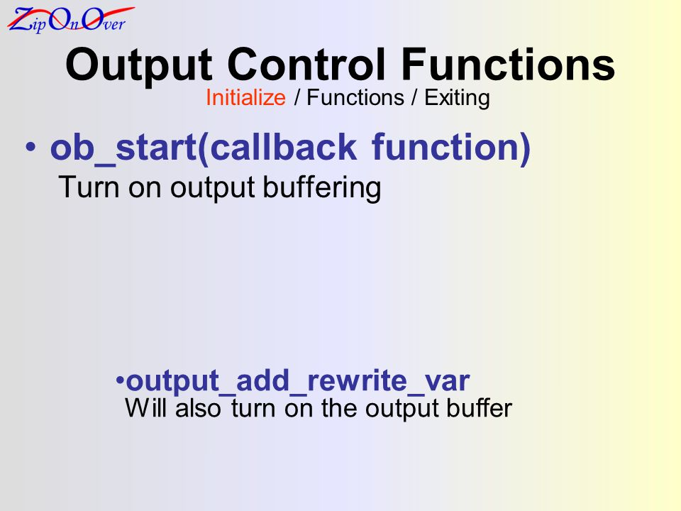 Output Control Functions ob_start(callback function) Turn on output buffering Initialize / Functions / Exiting output_add_rewrite_var Will also turn o