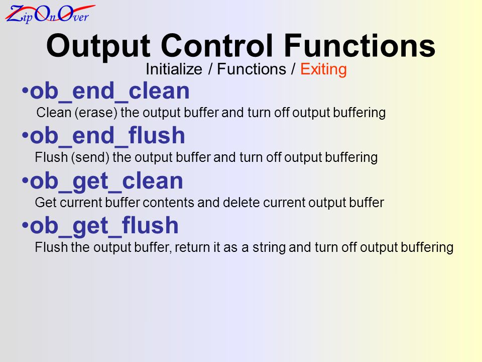 Output Control Functions ob_end_clean Clean (erase) the output buffer and turn off output buffering ob_end_flush Flush (send) the output buffer and turn off output buffering ob_get_clean Get current buffer contents and delete current output buffer ob_get_flush Flush the output buffer, return it as a string and turn off output buffering Initialize / Functions / Exiting