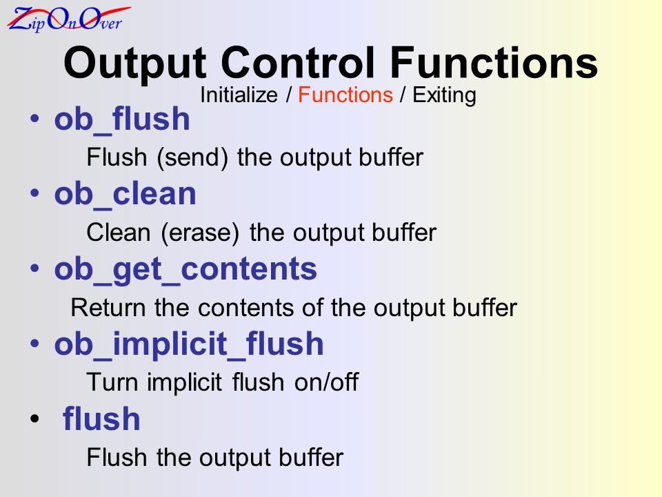 Output Control Functions Initialize / Functions / Exiting ob_flush Flush (send) the output buffer ob_clean Clean (erase) the output buffer ob_get_cont