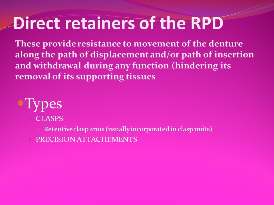 Direct retainers of the RPD These provide resistance to movement of the denture along the path of displacement and/or path of insertion and withdrawal