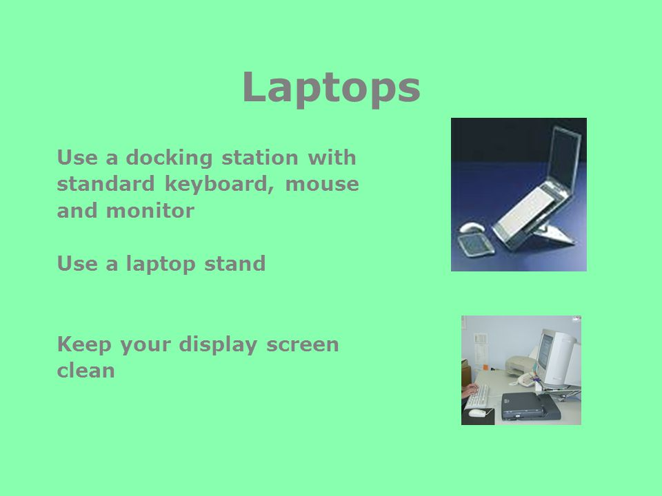 Laptops Use a docking station with standard keyboard, mouse and monitor Use a laptop stand Keep your display screen clean