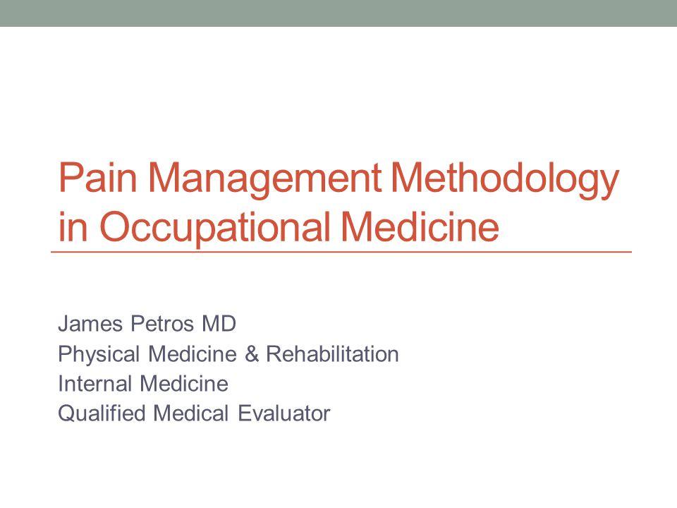 Pain Management Methodology in Occupational Medicine James Petros MD Physical Medicine & Rehabilitation Internal Medicine Qualified Medical Evaluator